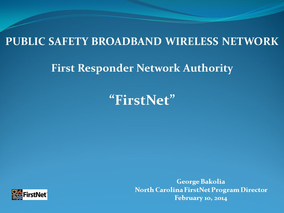 George Bakolia North Carolina FirstNet Program Director February 10, 2014 PUBLIC SAFETY BROADBAND WIRELESS NETWORK First Responder Network Authority FirstNet