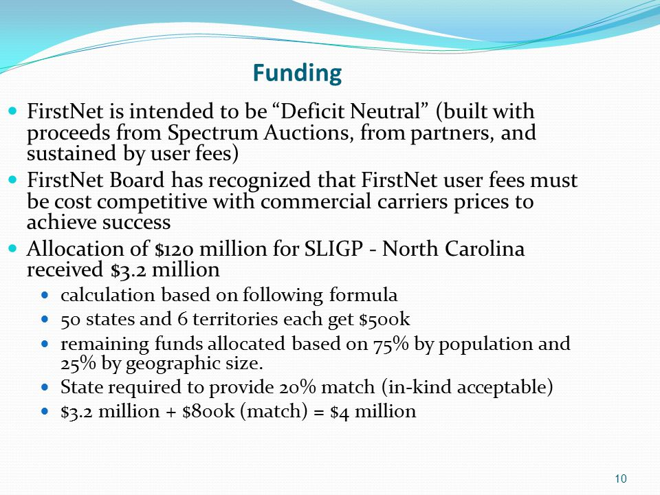 10 Funding FirstNet is intended to be Deficit Neutral (built with proceeds from Spectrum Auctions, from partners, and sustained by user fees) FirstNet Board has recognized that FirstNet user fees must be cost competitive with commercial carriers prices to achieve success Allocation of $120 million for SLIGP - North Carolina received $3.2 million calculation based on following formula 50 states and 6 territories each get $500k remaining funds allocated based on 75% by population and 25% by geographic size.