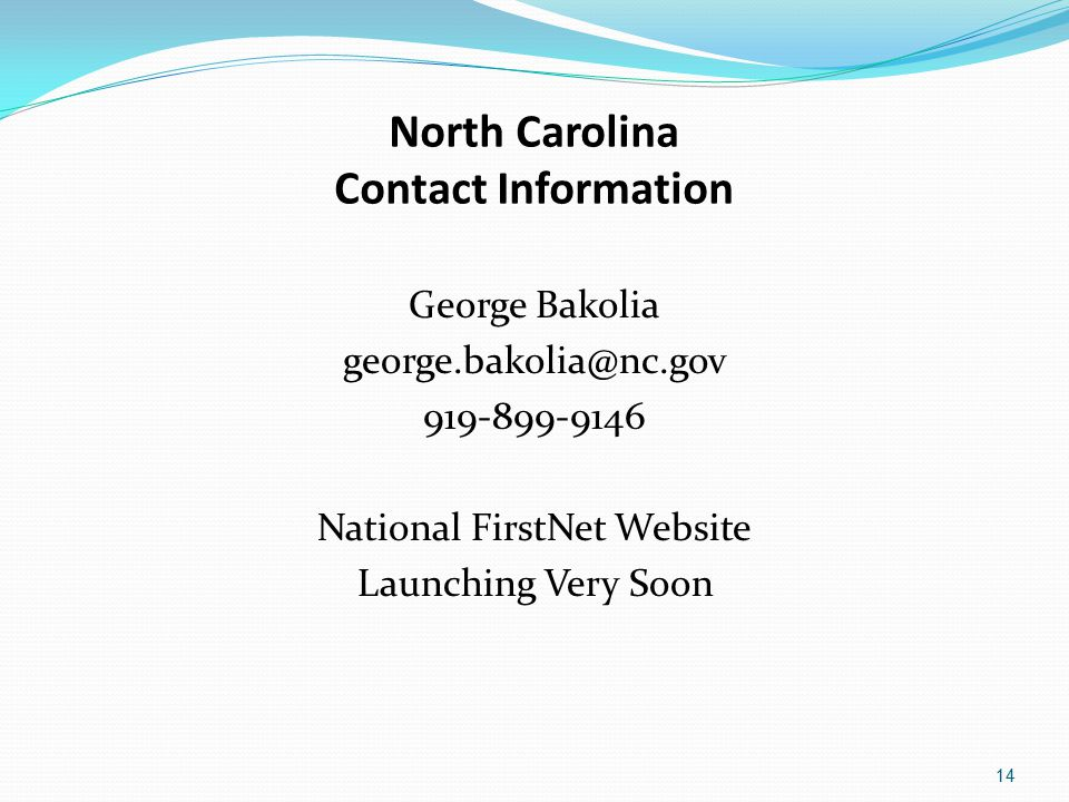 North Carolina Contact Information George Bakolia george.bakolia@nc.gov 919-899-9146 National FirstNet Website Launching Very Soon 14