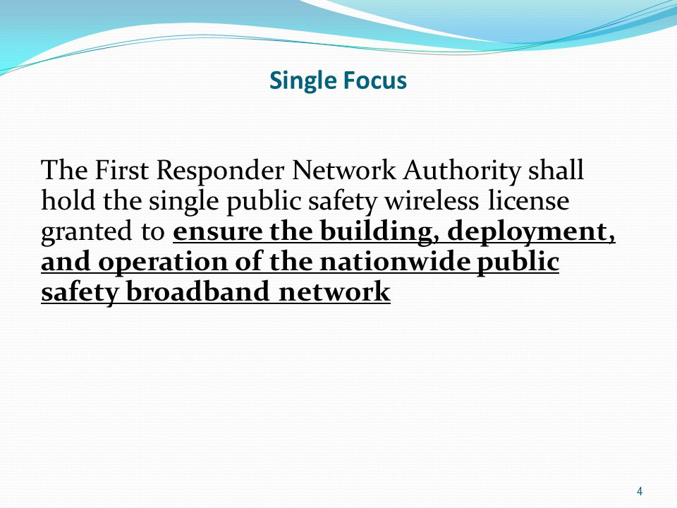 Single Focus The First Responder Network Authority shall hold the single public safety wireless license granted to ensure the building, deployment, and operation of the nationwide public safety broadband network 4