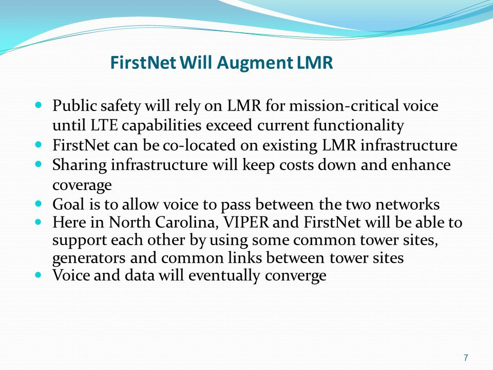 7 FirstNet Will Augment LMR Public safety will rely on LMR for mission-critical voice until LTE capabilities exceed current functionality FirstNet can be co-located on existing LMR infrastructure Sharing infrastructure will keep costs down and enhance coverage Goal is to allow voice to pass between the two networks Here in North Carolina, VIPER and FirstNet will be able to support each other by using some common tower sites, generators and common links between tower sites Voice and data will eventually converge