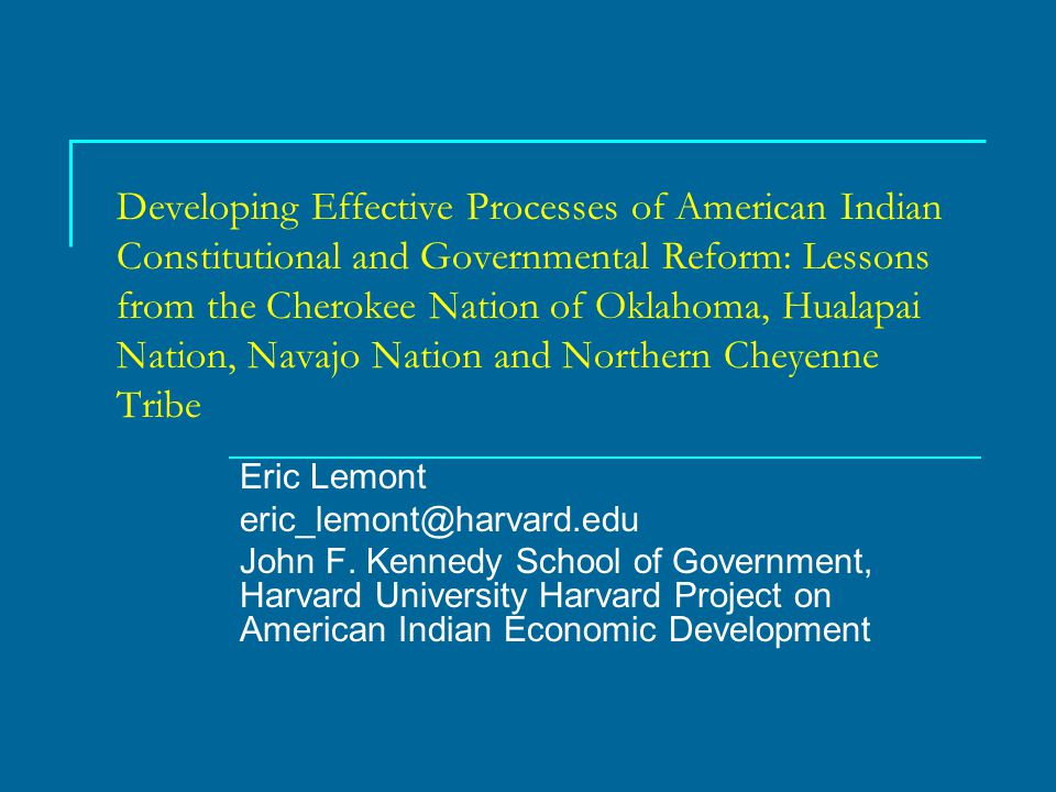Developing Effective Processes of American Indian Constitutional and Governmental Reform: Lessons from the Cherokee Nation of Oklahoma, Hualapai Nation, Navajo Nation and Northern Cheyenne Tribe Eric Lemont eric_lemont@harvard.edu John F.