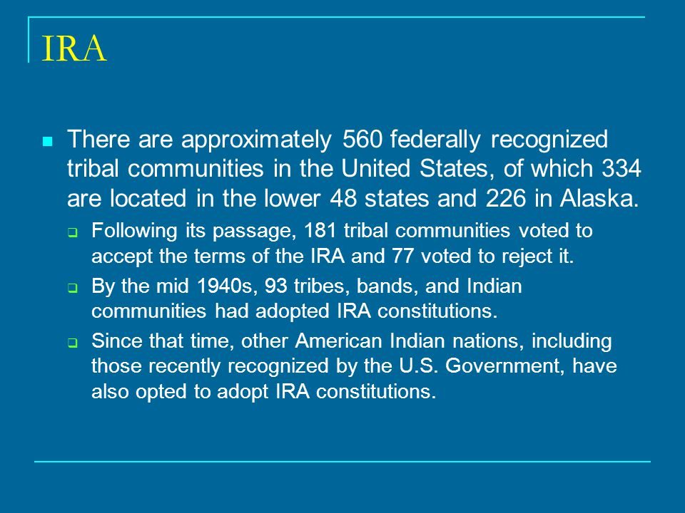 IRA There are approximately 560 federally recognized tribal communities in the United States, of which 334 are located in the lower 48 states and 226 in Alaska.