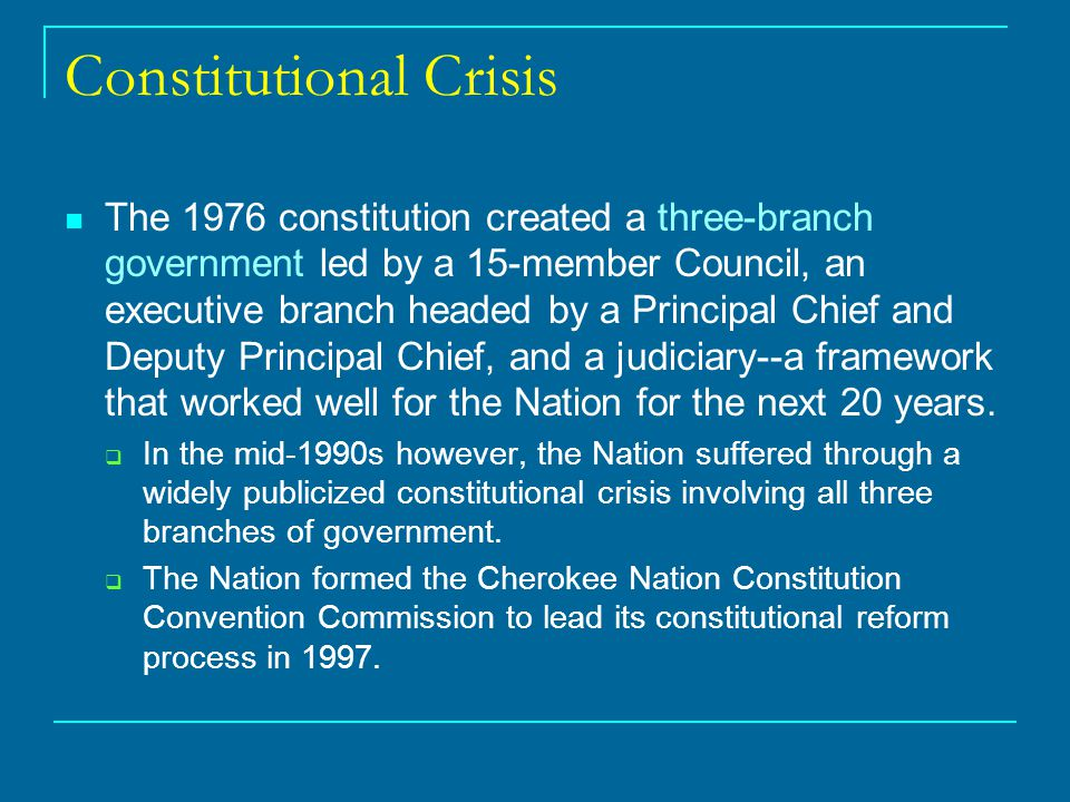 Constitutional Crisis The 1976 constitution created a three-branch government led by a 15-member Council, an executive branch headed by a Principal Chief and Deputy Principal Chief, and a judiciary--a framework that worked well for the Nation for the next 20 years.