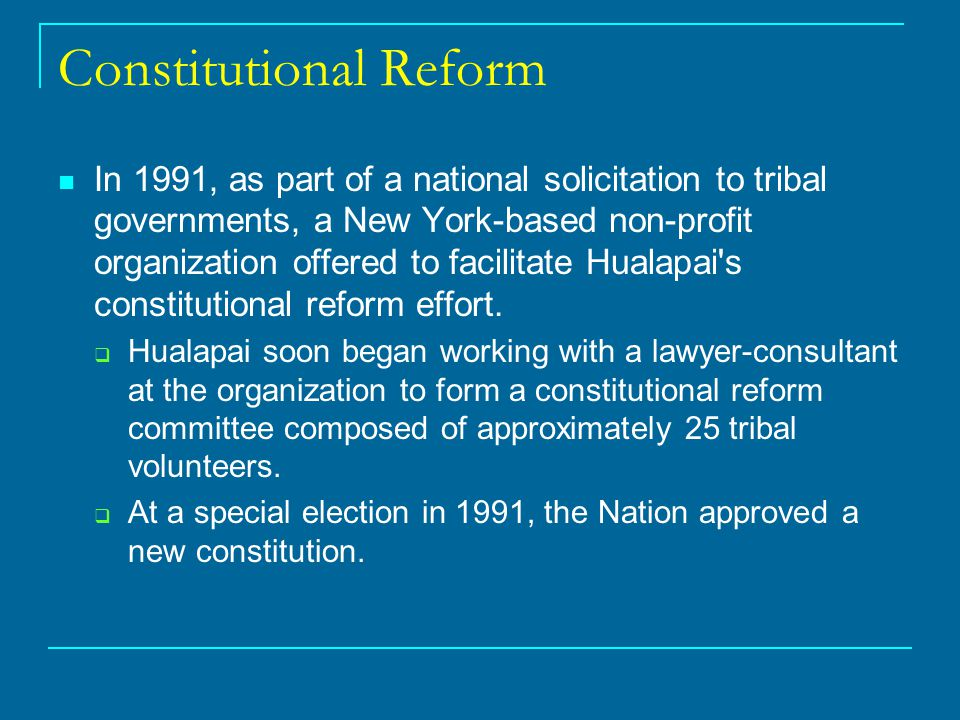 Constitutional Reform In 1991, as part of a national solicitation to tribal governments, a New York-based non-profit organization offered to facilitate Hualapai s constitutional reform effort.