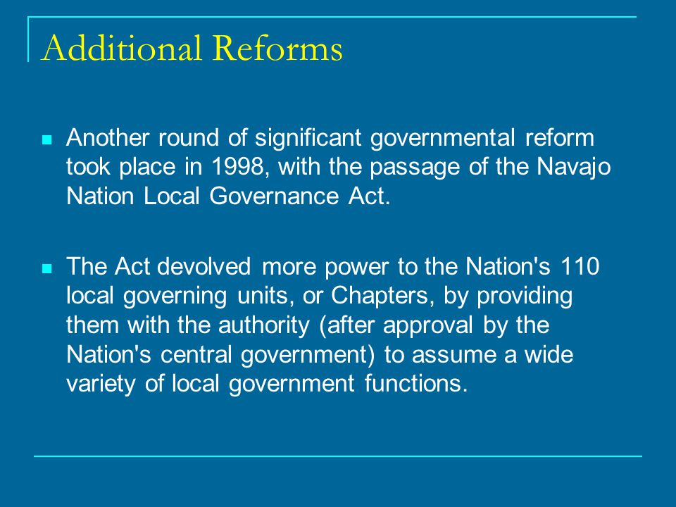 Additional Reforms Another round of significant governmental reform took place in 1998, with the passage of the Navajo Nation Local Governance Act.