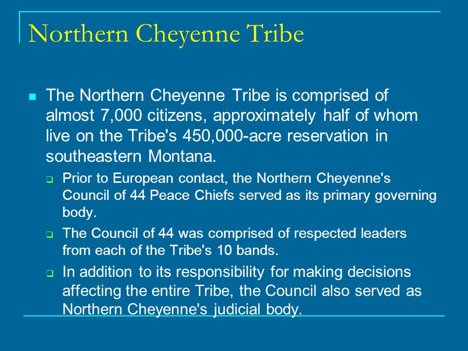 Northern Cheyenne Tribe The Northern Cheyenne Tribe is comprised of almost 7,000 citizens, approximately half of whom live on the Tribe s 450,000-acre reservation in southeastern Montana.
