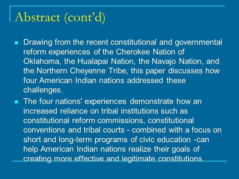 Abstract (cont'd) Drawing from the recent constitutional and governmental reform experiences of the Cherokee Nation of Oklahoma, the Hualapai Nation, the Navajo Nation, and the Northern Cheyenne Tribe, this paper discusses how four American Indian nations addressed these challenges.