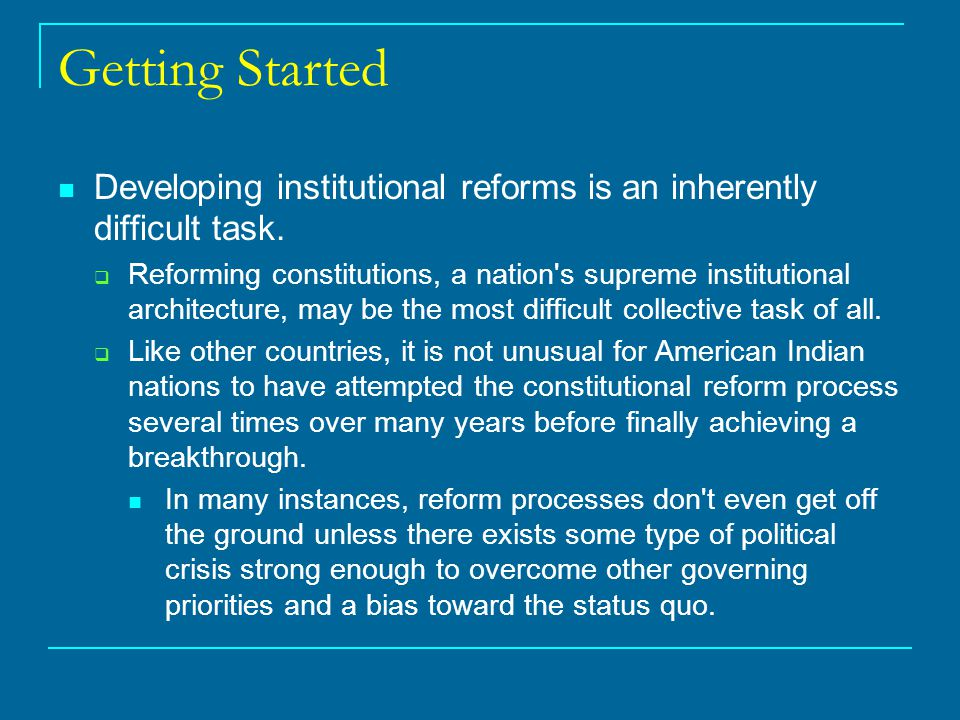Getting Started Developing institutional reforms is an inherently difficult task.