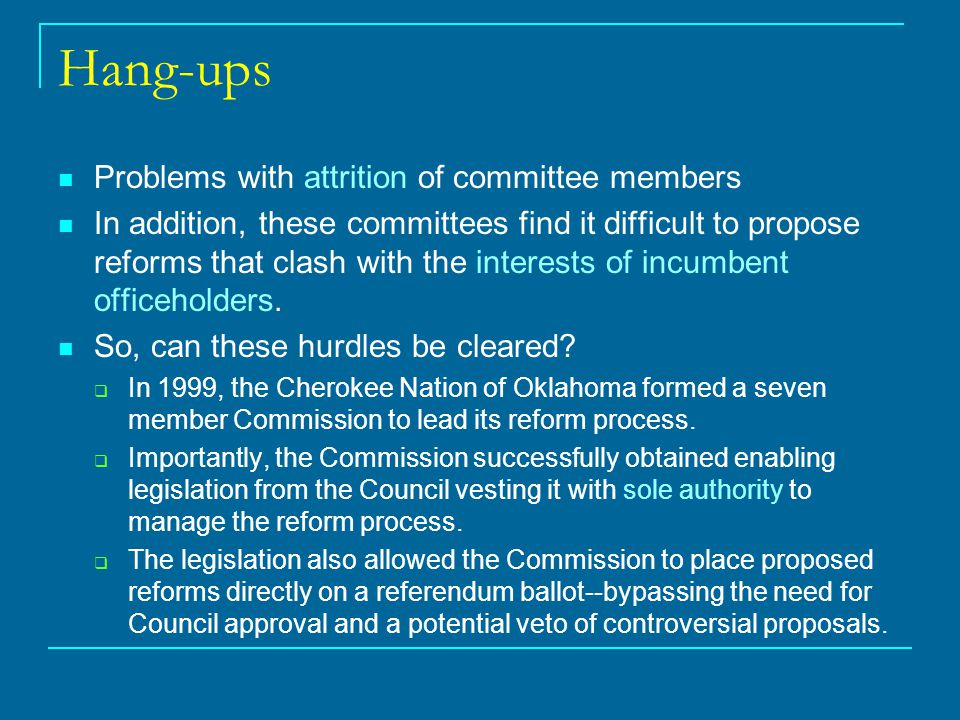 Hang-ups Problems with attrition of committee members In addition, these committees find it difficult to propose reforms that clash with the interests of incumbent officeholders.