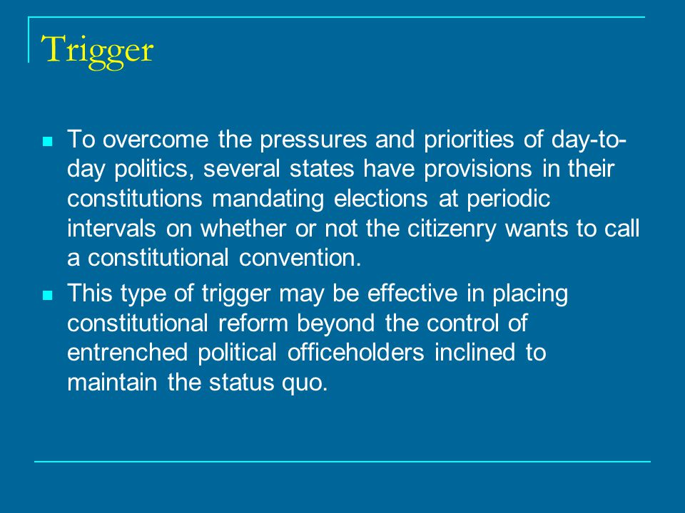 Trigger To overcome the pressures and priorities of day-to- day politics, several states have provisions in their constitutions mandating elections at periodic intervals on whether or not the citizenry wants to call a constitutional convention.