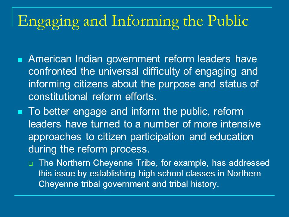 Engaging and Informing the Public American Indian government reform leaders have confronted the universal difficulty of engaging and informing citizens about the purpose and status of constitutional reform efforts.