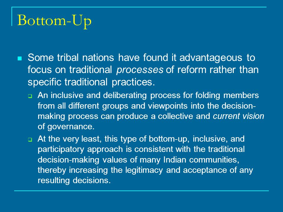 Bottom-Up Some tribal nations have found it advantageous to focus on traditional processes of reform rather than specific traditional practices.