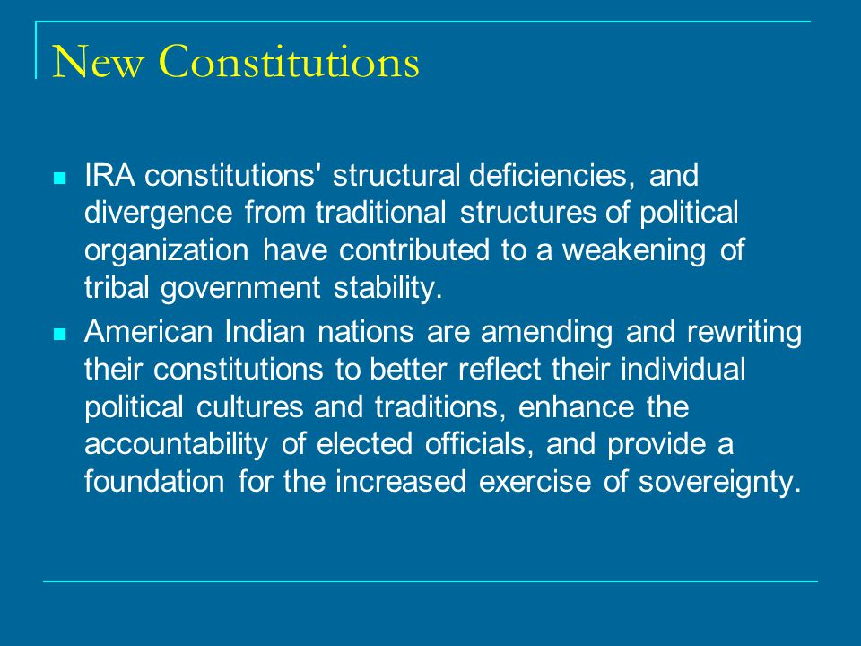 New Constitutions IRA constitutions structural deficiencies, and divergence from traditional structures of political organization have contributed to a weakening of tribal government stability.