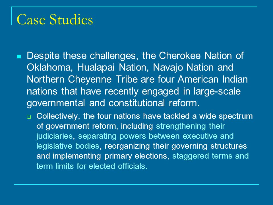 Case Studies Despite these challenges, the Cherokee Nation of Oklahoma, Hualapai Nation, Navajo Nation and Northern Cheyenne Tribe are four American Indian nations that have recently engaged in large-scale governmental and constitutional reform.