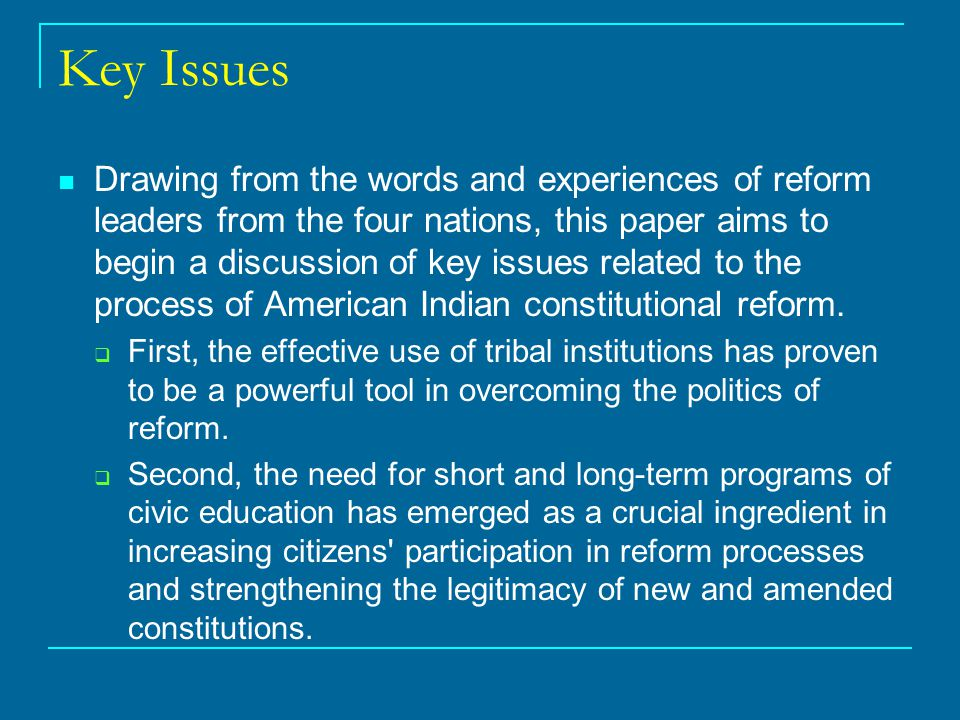 Key Issues Drawing from the words and experiences of reform leaders from the four nations, this paper aims to begin a discussion of key issues related to the process of American Indian constitutional reform.