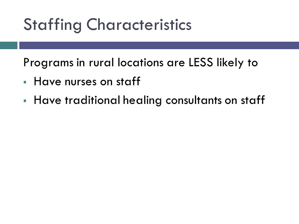 Staffing Characteristics Programs in rural locations are LESS likely to  Have nurses on staff  Have traditional healing consultants on staff