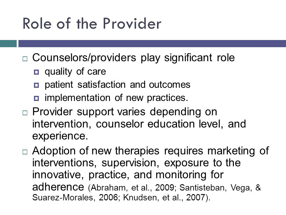 Role of the Provider  Counselors/providers play significant role  quality of care  patient satisfaction and outcomes  implementation of new practices.