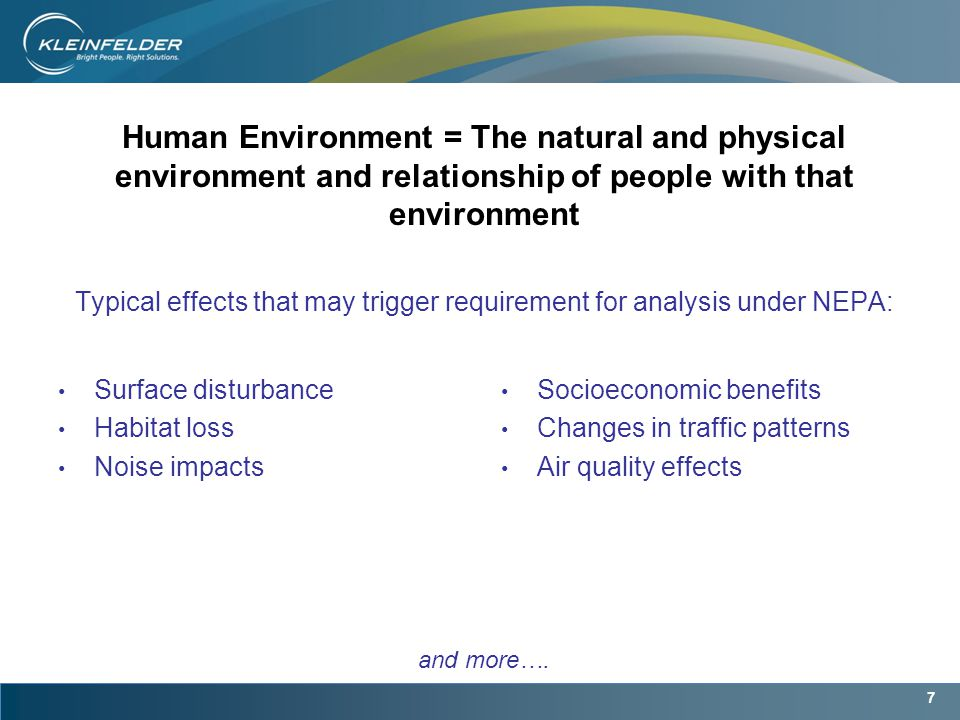 7 Human Environment = The natural and physical environment and relationship of people with that environment Typical effects that may trigger requirement for analysis under NEPA: Surface disturbance Habitat loss Noise impacts Socioeconomic benefits Changes in traffic patterns Air quality effects and more….
