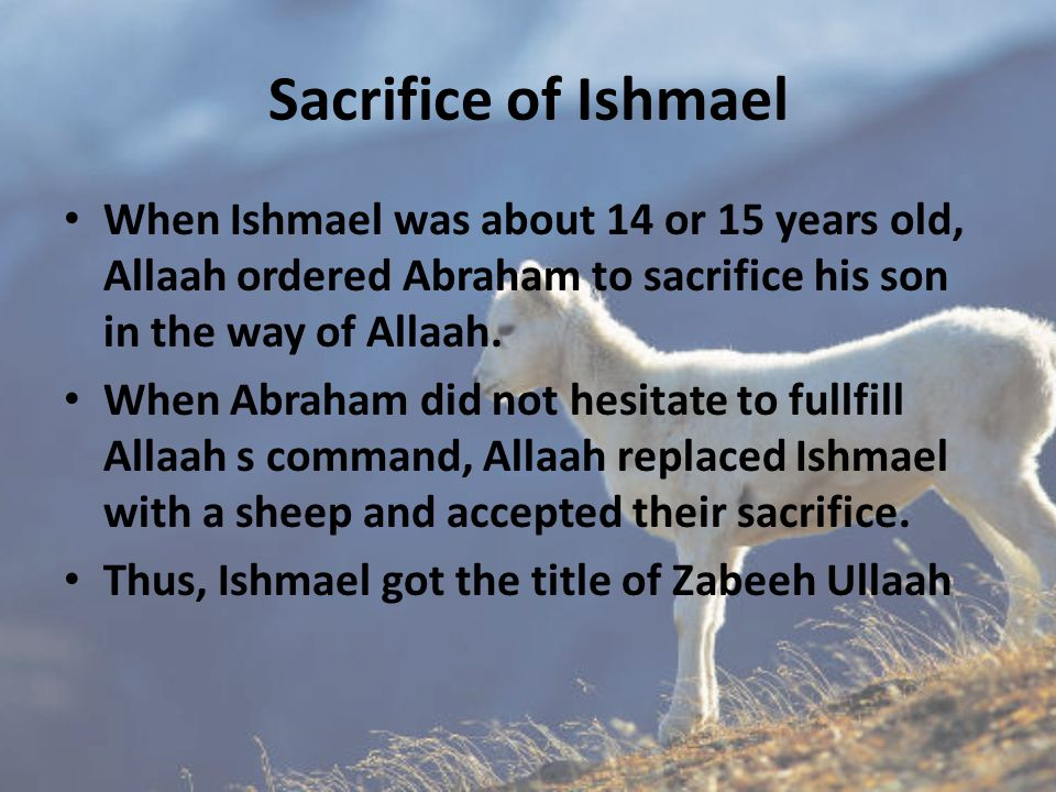 Sacrifice of Ishmael When Ishmael was about 14 or 15 years old, Allaah ordered Abraham to sacrifice his son in the way of Allaah. When Abraham did not