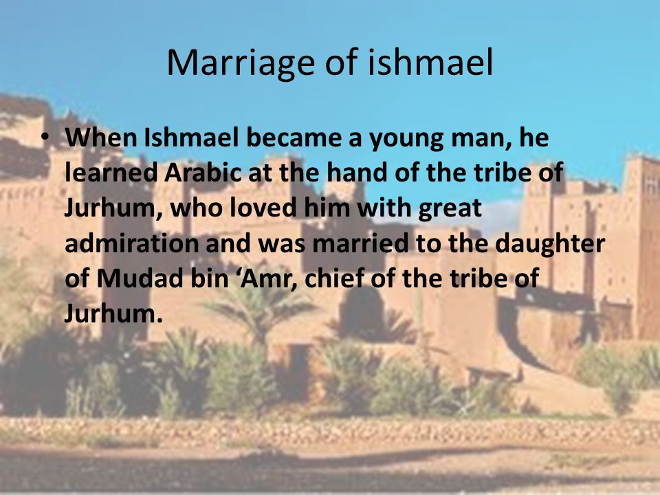 Marriage of ishmael When Ishmael became a young man, he learned Arabic at the hand of the tribe of Jurhum, who loved him with great admiration and was