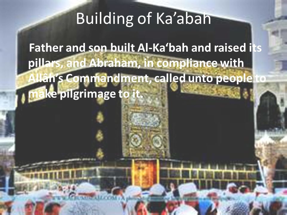Building of Ka'abah Father and son built Al-Ka'bah and raised its pillars, and Abraham, in compliance with Allâh's Commandment, called unto people to