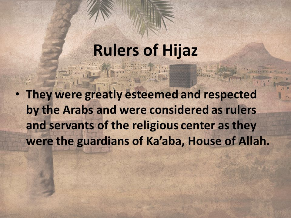 Rulers of Hijaz They were greatly esteemed and respected by the Arabs and were considered as rulers and servants of the religious center as they were