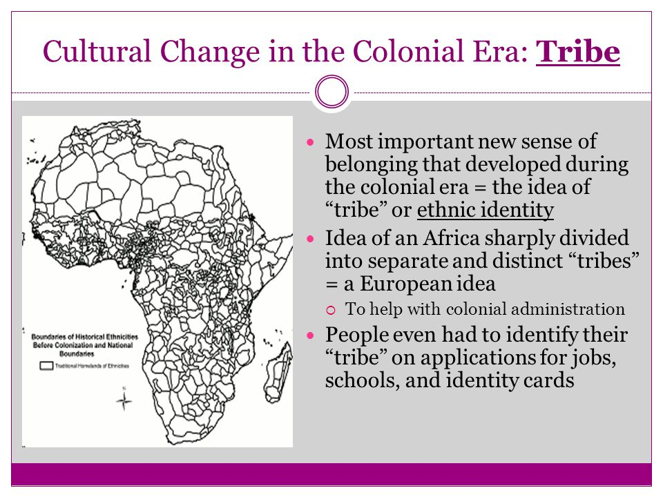 "Cultural Change in the Colonial Era: Tribe Most important new sense of belonging that developed during the colonial era = the idea of ""tribe"" or ethni"