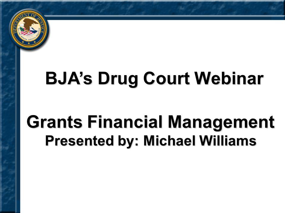Grants Financial Management Presented by: Michael Williams BJA's Drug Court Webinar