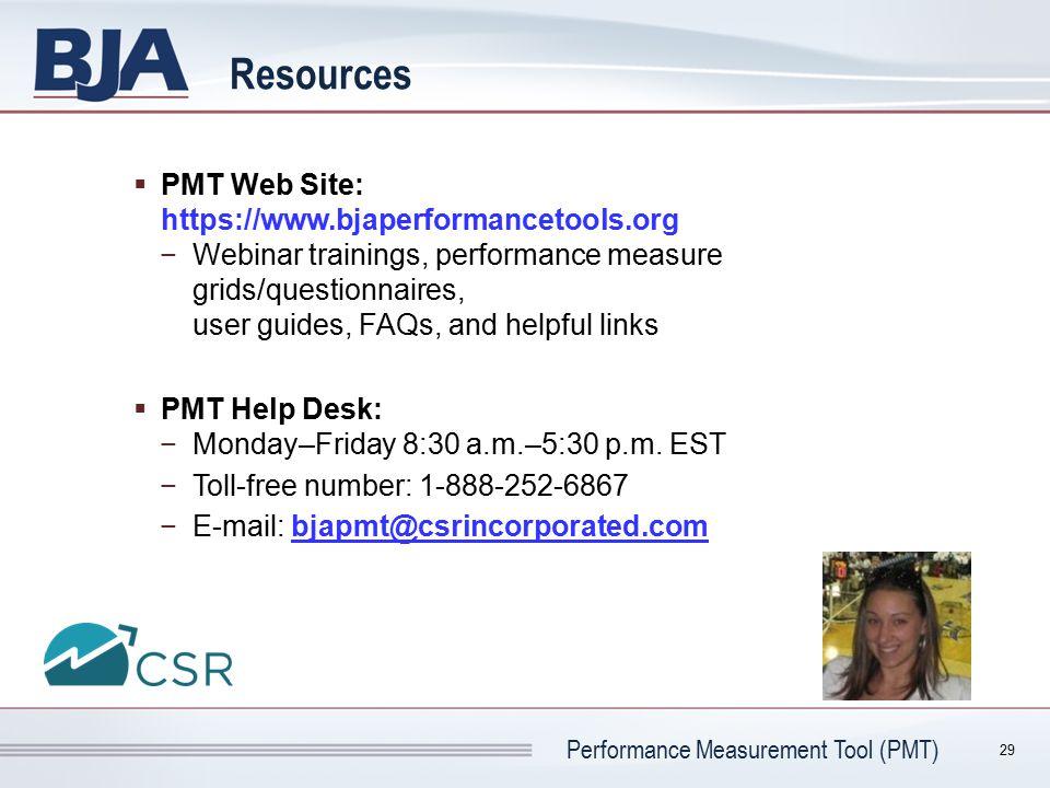 Performance Measurement Tool (PMT) Resources  PMT Web Site: https://www.bjaperformancetools.org −Webinar trainings, performance measure grids/questio