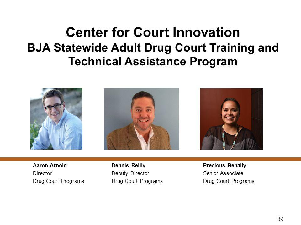 Center for Court Innovation BJA Statewide Adult Drug Court Training and Technical Assistance Program Aaron Arnold Director Drug Court Programs 39 Prec