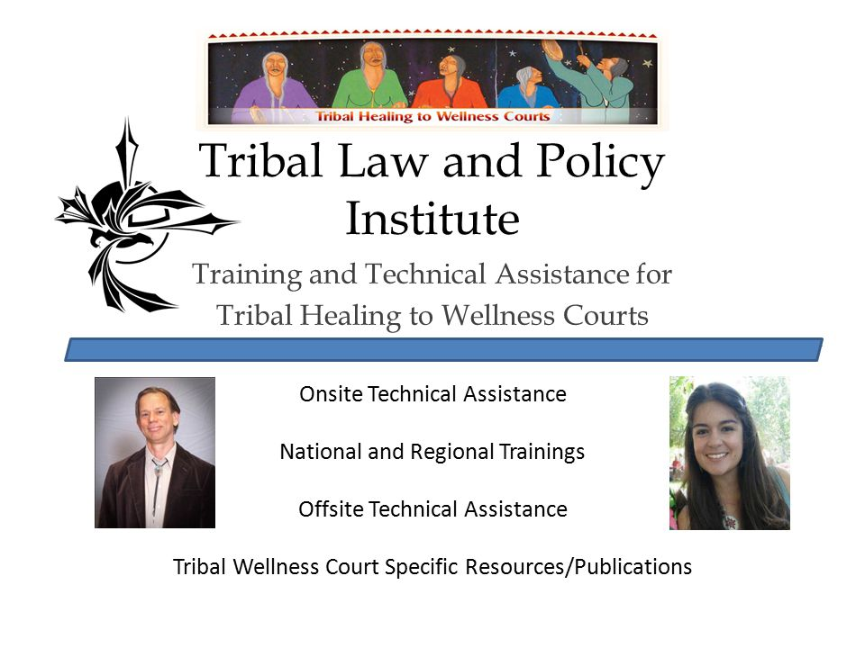 Tribal Law and Policy Institute Training and Technical Assistance for Tribal Healing to Wellness Courts Onsite Technical Assistance National and Regio