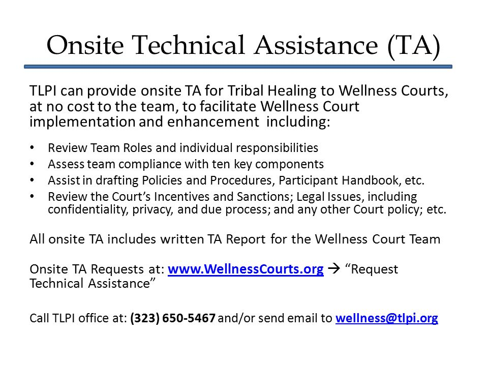 Onsite Technical Assistance (TA) TLPI can provide onsite TA for Tribal Healing to Wellness Courts, at no cost to the team, to facilitate Wellness Cour