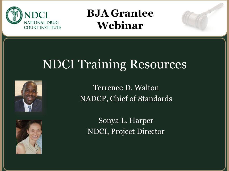 Terrence D. Walton NADCP, Chief of Standards Sonya L. Harper NDCI, Project Director NDCI Training Resources BJA Grantee Webinar