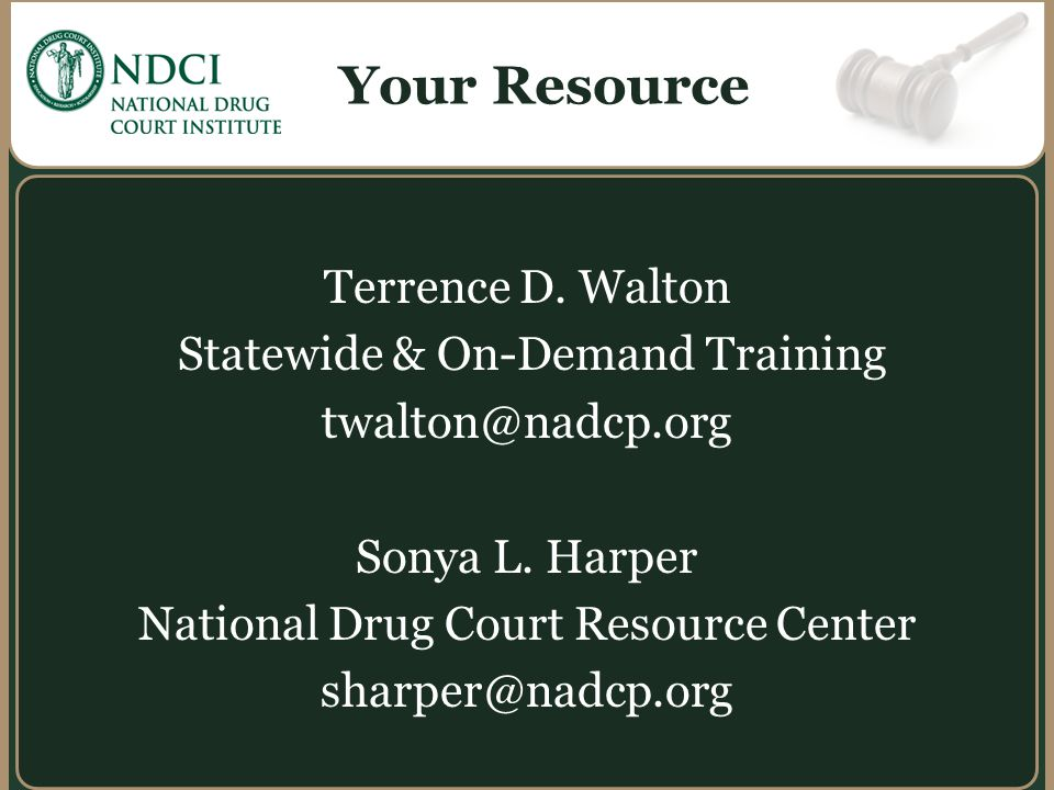 Your Resource Terrence D. Walton Statewide & On-Demand Training twalton@nadcp.org Sonya L. Harper National Drug Court Resource Center sharper@nadcp.or