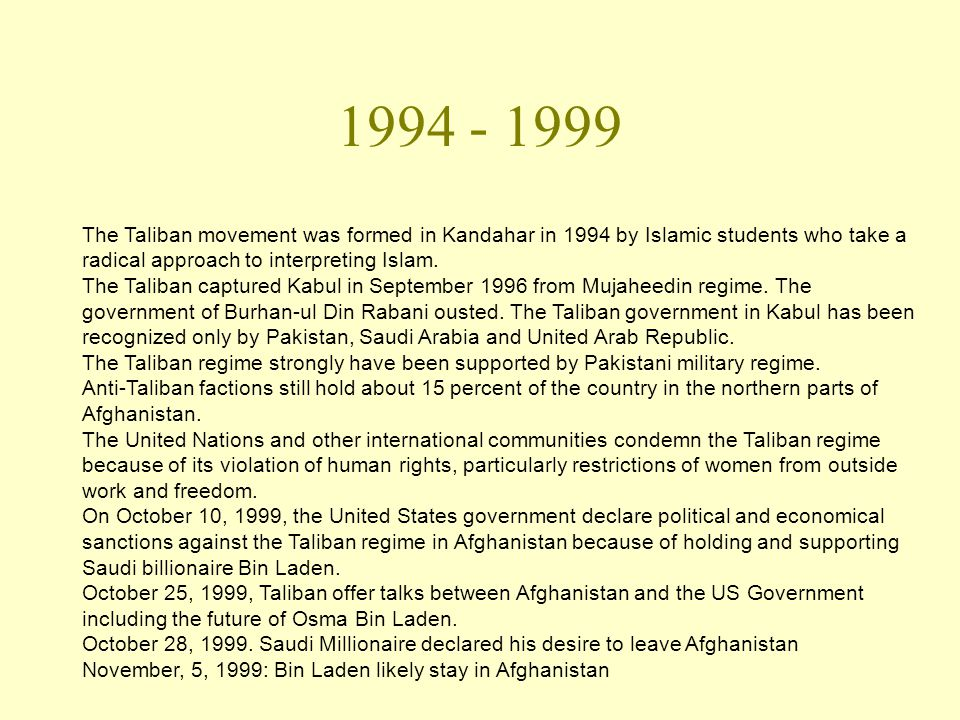 1994 - 1999 The Taliban movement was formed in Kandahar in 1994 by Islamic students who take a radical approach to interpreting Islam.