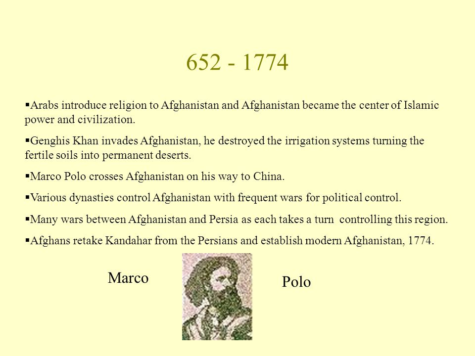 652 - 1774  Arabs introduce religion to Afghanistan and Afghanistan became the center of Islamic power and civilization.