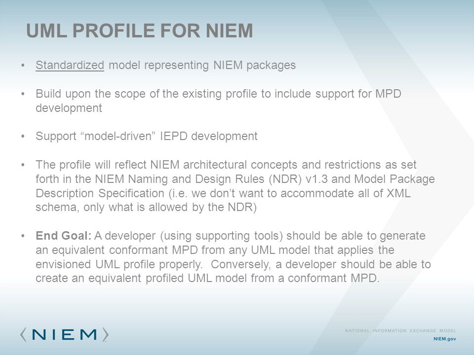 UML PROFILE FOR NIEM Standardized model representing NIEM packages Build upon the scope of the existing profile to include support for MPD development Support model-driven IEPD development The profile will reflect NIEM architectural concepts and restrictions as set forth in the NIEM Naming and Design Rules (NDR) v1.3 and Model Package Description Specification (i.e.