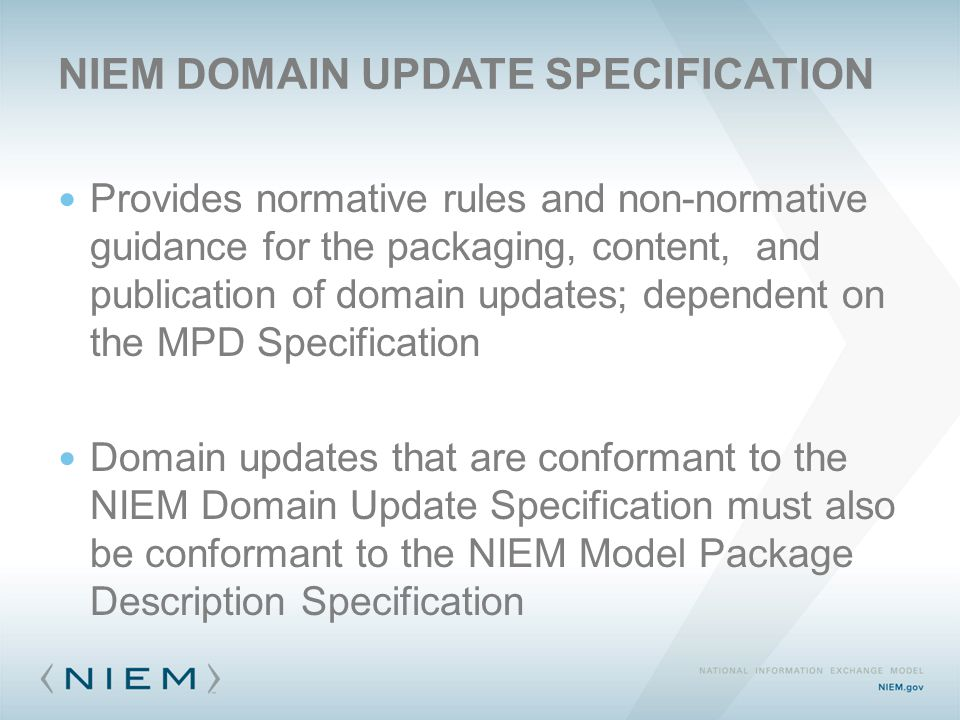 NIEM DOMAIN UPDATE SPECIFICATION Provides normative rules and non-normative guidance for the packaging, content, and publication of domain updates; de