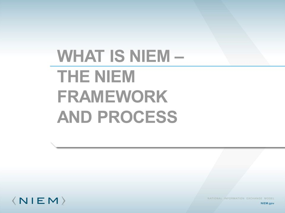 WHAT IS NIEM – THE NIEM FRAMEWORK AND PROCESS