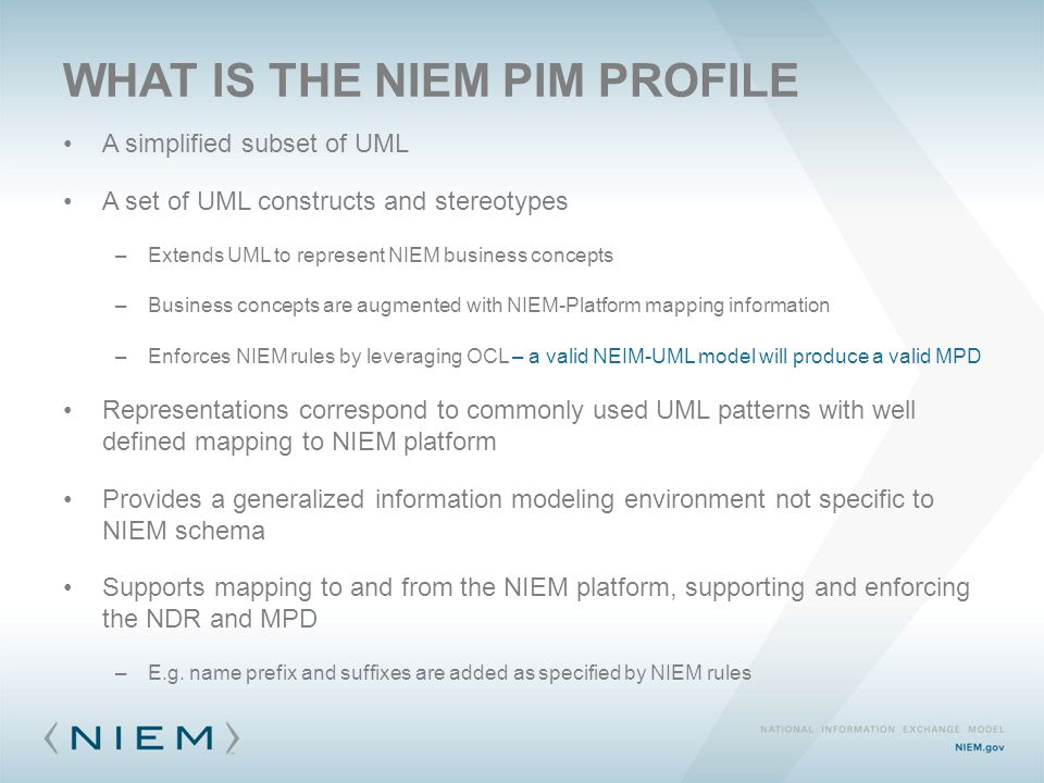 WHAT IS THE NIEM PIM PROFILE A simplified subset of UML A set of UML constructs and stereotypes –Extends UML to represent NIEM business concepts –Business concepts are augmented with NIEM-Platform mapping information –Enforces NIEM rules by leveraging OCL – a valid NEIM-UML model will produce a valid MPD Representations correspond to commonly used UML patterns with well defined mapping to NIEM platform Provides a generalized information modeling environment not specific to NIEM schema Supports mapping to and from the NIEM platform, supporting and enforcing the NDR and MPD –E.g.