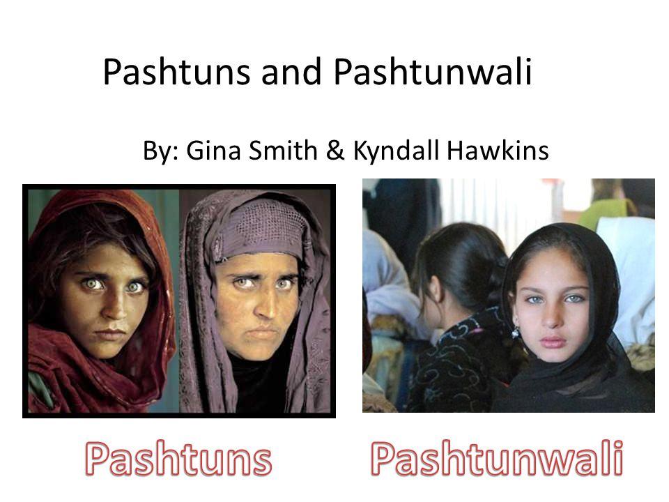 Pashtuns and Pashtunwali By: Gina Smith & Kyndall Hawkins