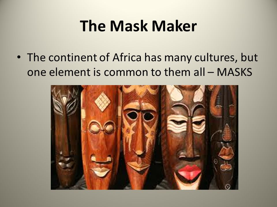 The Mask Maker The mask maker is a specially educated person who is respected and feared by his tribe for his understanding of the spirit world.