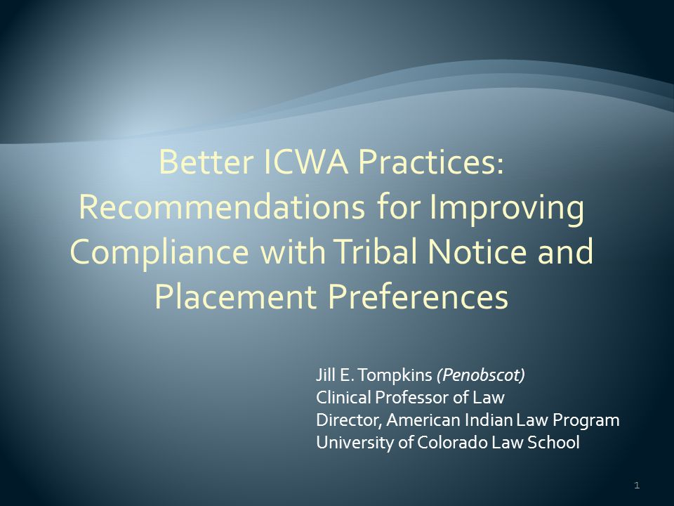 1 Jill E. Tompkins (Penobscot) Clinical Professor of Law Director, American Indian Law Program University of Colorado Law School Better ICWA Practices