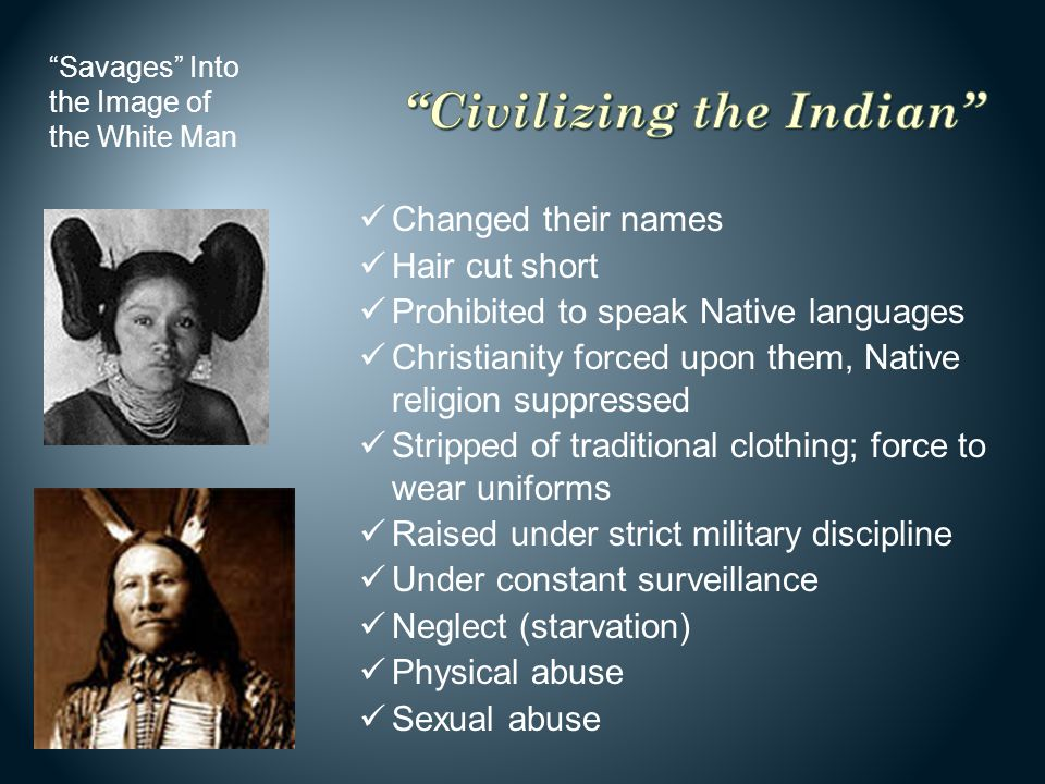 Changed their names Hair cut short Prohibited to speak Native languages Christianity forced upon them, Native religion suppressed Stripped of traditio