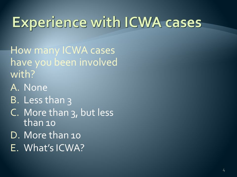 How many ICWA cases have you been involved with? A.None B.Less than 3 C.More than 3, but less than 10 D.More than 10 E.What's ICWA? 4