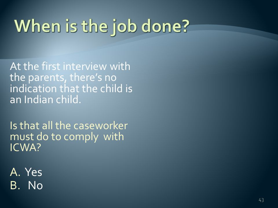 At the first interview with the parents, there's no indication that the child is an Indian child. Is that all the caseworker must do to comply with IC