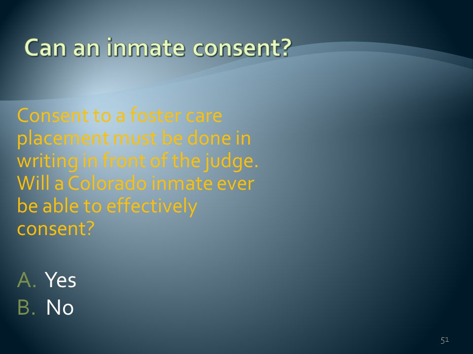 Consent to a foster care placement must be done in writing in front of the judge. Will a Colorado inmate ever be able to effectively consent? A. Yes B