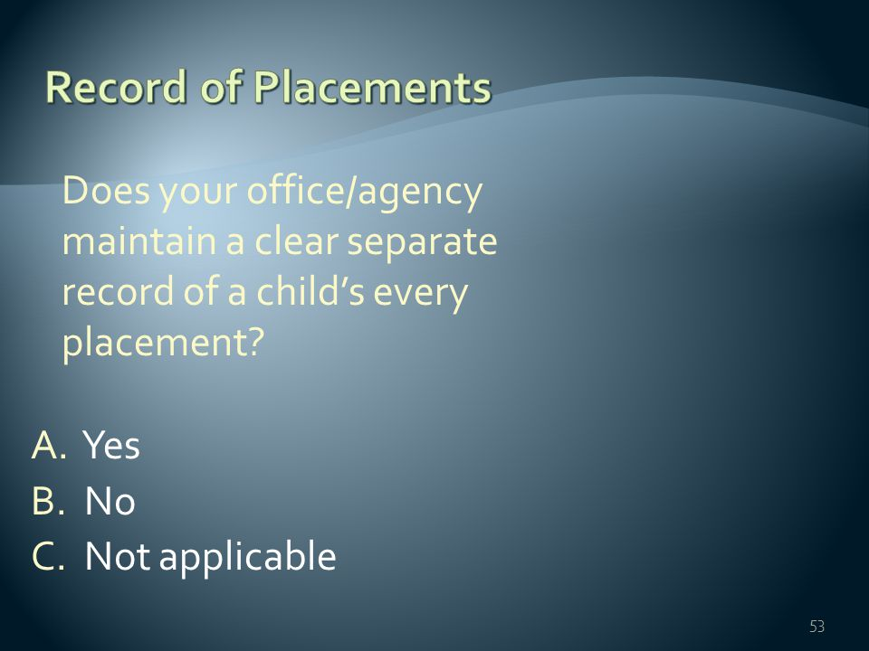 Does your office/agency maintain a clear separate record of a child's every placement? A. Yes B. No C. Not applicable 53
