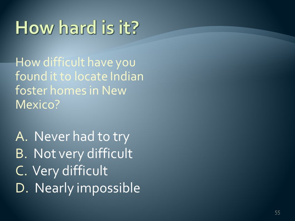How difficult have you found it to locate Indian foster homes in New Mexico? A. Never had to try B. Not very difficult C. Very difficult D. Nearly imp